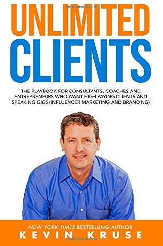 Unlimited Clients: The Playbook for Consultants, Coaches and Entrepreneurs Who Want High Paying Clients and Speaking Gigs (Influencer Marketing and Branding) By Kevin Kruse