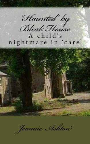 'Haunted' by Bleak House: A child's nightmare in 'care' By Jeannie Ashton