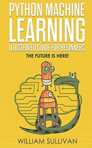 Python Machine Learning Illustrated Guide For Beginners & Intermediates By William Sullivan