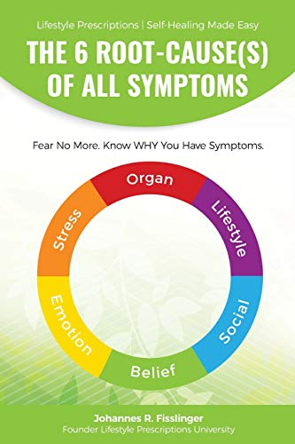 The 6 Root-Cause(s) Of All Symptoms: Fear No More. Know WHY You Have Symptoms with Lifestyle Prescriptions (Lifestyle Prescriptions | Self-Healing Made Easy) By Johannes R Fisslinger