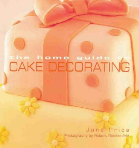 The Home Guide to Cake Decorating by Jane Price