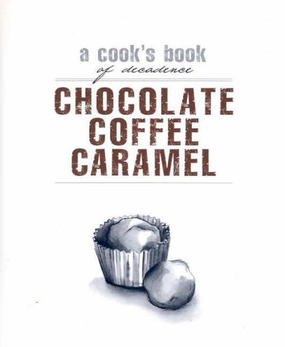 Chocolate, Coffee, Caramel: A Cook's Book of Decadence by