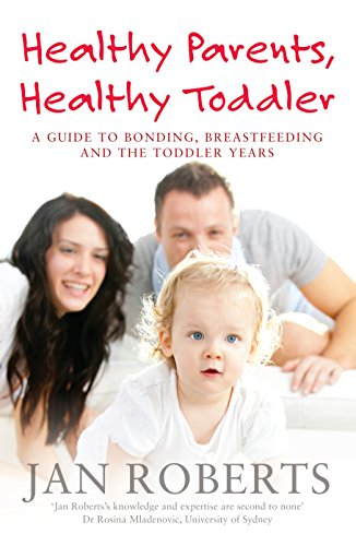 Healthy Parents, Healthy Toddler: A Guide to Bonding, Breast Feeding and the Toddler Years By Jan Roberts
