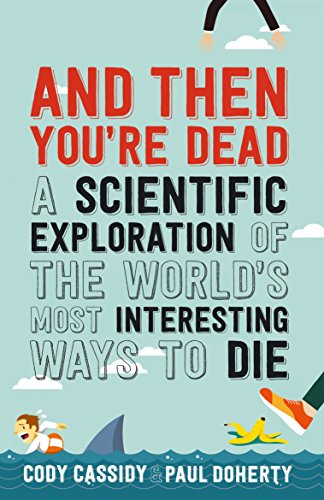 And Then You're Dead: A Scientific Exploration of the World's Most Interesting Ways to Die by Paul Doherty