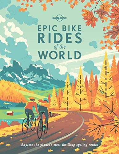 Epic Bike Rides of the World: Explore the Planet's Most Thrilling Cycling Routes (Lonely Planet) By Lonely Planet