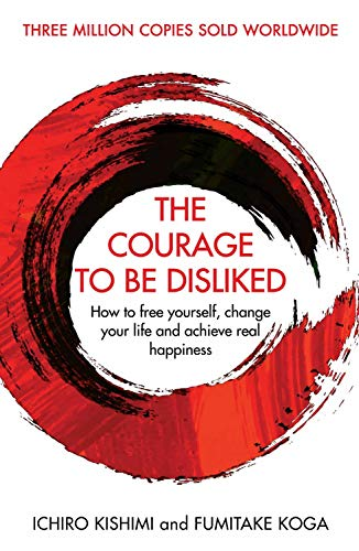 The Courage To Be Disliked: How to free yourself, change your life and achieve real happiness by Ichiro Kishimi