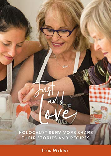 Just Add Love: Holocaust Survivors Share their Stories and Recipes By Irris Makler