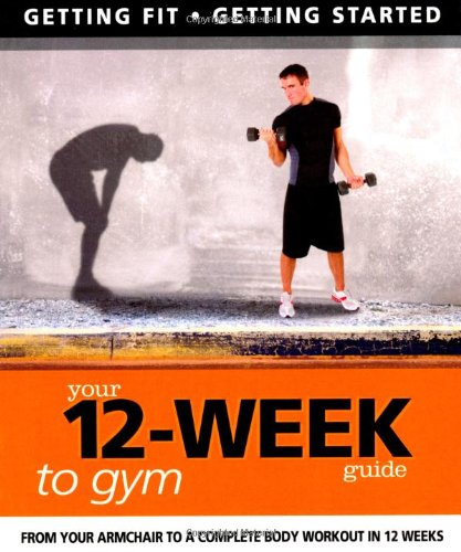 Your 12 Week Guide to the Gym By Paul Cowcher