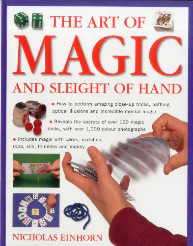 The Art of Magic and Sleight of Hand: How to Perform Amazing Close-up Tricks, Baffling Optical Illusions and Incredible Mental Magic By Nicholas Einhorn
