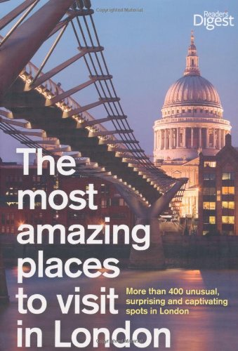 The Most Amazing Places to Visit in London: More Than 400 Unusual, Surprising and Captivating Spots in London (Readers Digest) By Reader's Digest