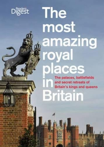 The Most Amazing Royal Places in Britain: The Palaces, Battlefields and Secret Retreats of Britain's Kings and Queens by Reader's Digest