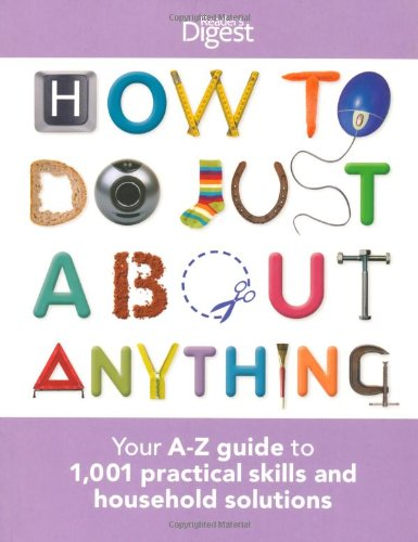 How To Do Just About Anything: Your A-Z guide to 1,001 practical skills and household solutions (Readers Digest) By Reader's Digest