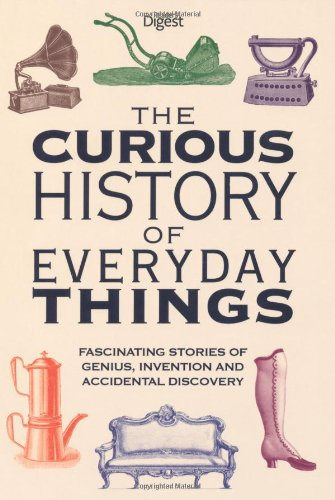 The Curious History of Everyday Things: Fascinating Stories of Genius, Invention and Accidental Discovery (Readers Digest) By Reader's Digest
