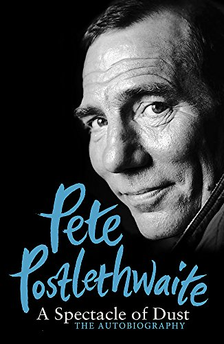 A Spectacle of Dust: The Autobiography by Pete Postlethwaite