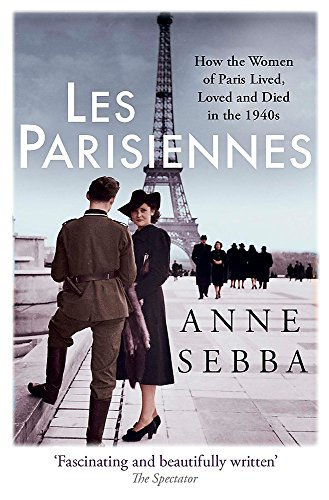 Les Parisiennes: How the Women of Paris Lived, Loved and Died in the 1940s by Anne Sebba