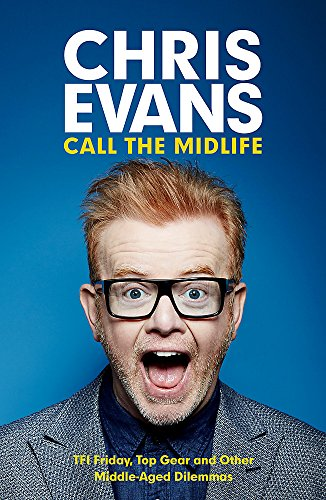 Call the Midlife: TFI Friday, Top Gear and Other Middle-Aged Dilemmas by Chris Evans