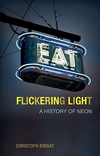 Flickering Light: A History of Neon By Christoph Ribbat