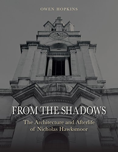From the Shadows: The Architecture and Afterlife of Nicholas Hawksmoor By Owen Hopkins