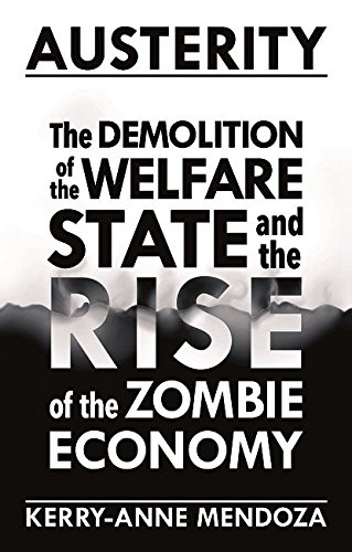 Austerity: The Demolition of the Welfare State and the Rise of the Zombie Economy by Kerry-Anne Mendoza