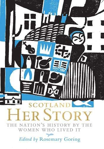 Scotland: Her Story: The Nation's History by the Women Who Lived It By Edited by Rosemary Goring