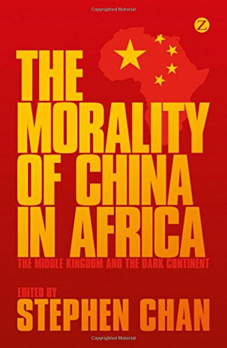 The Morality of China in Africa: The Middle Kingdom and the Dark Continent by Stephen Chan