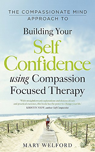 The Compassionate Mind Approach to Building Self-Confidence By Dr Mary Welford