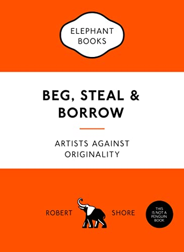Beg, Steal and Borrow: Artists against Originality (An Elephant Book) By Robert Shore