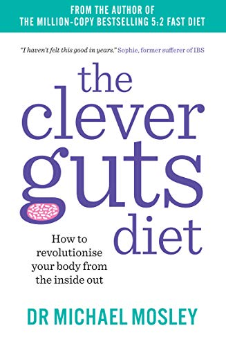 The Clever Guts Diet: How to Revolutionise Your Body from the Inside Out by Michael Mosley