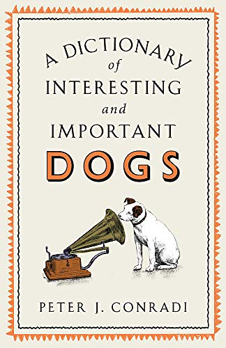 A Dictionary of Interesting and Important Dogs By Peter J. Conradi