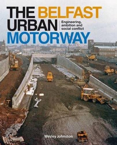 The Belfast Urban Motorway: Engineering, Ambition and Social Conflict by Wesley Johnston