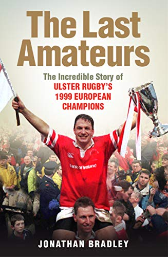 The Last Amateurs: The incredible story of Ulster's 1999 European champions By Jonathan Bradley