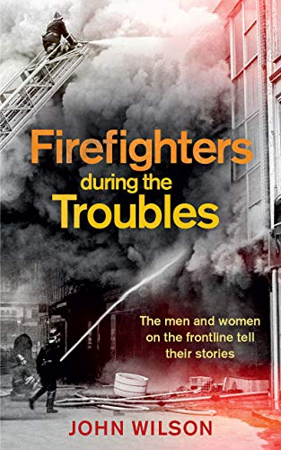 Firefighters during the Troubles By John Wilson