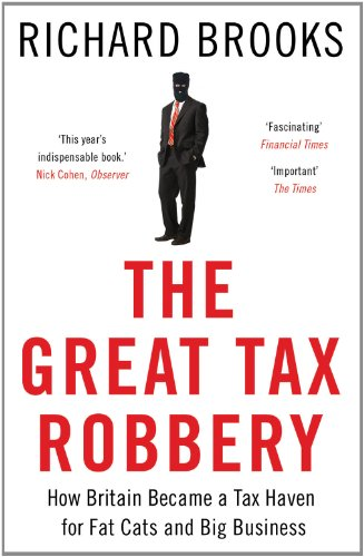 The Great Tax Robbery: How Britain Became a Tax Haven for Fat Cats and Big Business By Richard Brooks
