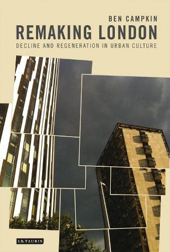 Remaking London: Decline and Regeneration in Urban Culture (International Library of Human Geography) By Ben Campkin (University College London, UK)