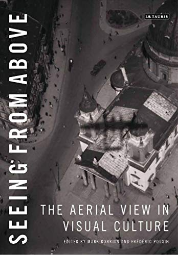 Seeing from Above: The Aerial View in Visual Culture By Edited by Mark Dorrian (University of Edinburgh, UK)