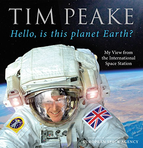 Hello, is this planet Earth?: My View from the International Space Station (Official Tim Peake Book) By Tim Peake