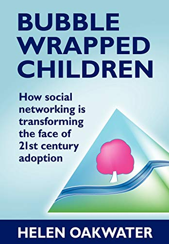 Bubble Wrapped Children: How Social Networking Is Transforming the Face of 21st Century Adoption By Helen Oakwater