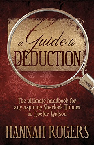 Guide to Deduction: The Ultimate Handbook for Any Aspiring Sherlock Holmes or Doctor Watson A Guide to Deduction: The Ultimate Handbook for Any Aspiring Sherlock Holmes or Doctor Watson By Hannah Rogers