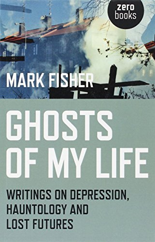 Ghosts of My Life: Writings on Depression, Hauntology and Lost Futures By Mark Fisher