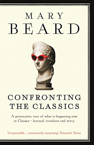 Confronting the Classics: Traditions, Adventures and Innovations by Mary Beard