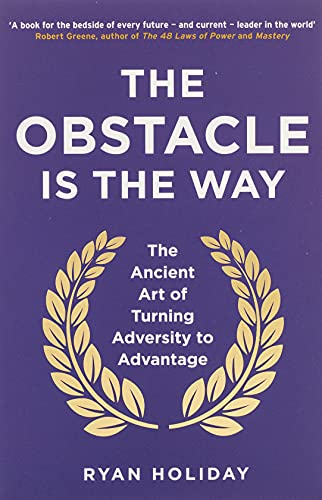 The Obstacle is the Way: The Ancient Art of Turning Adversity to Advantage By Ryan Holiday
