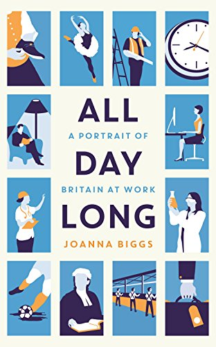 All Day Long: A Portrait of Britain At Work By Joanna Biggs