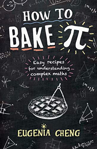 How to Bake Pi: Easy recipes for understanding complex maths by Eugenia Cheng