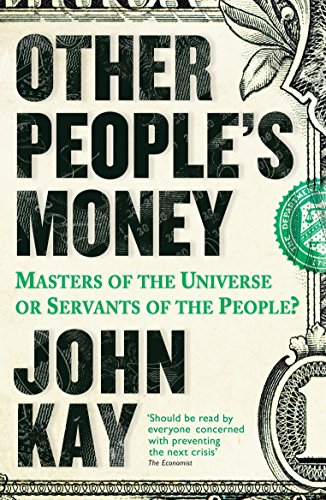 Other People's Money: Masters of the Universe or Servants of the People? By John Kay