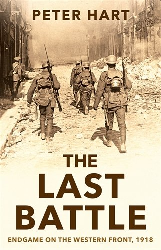 The Last Battle: Endgame on the Western Front, 1918 By Peter Hart