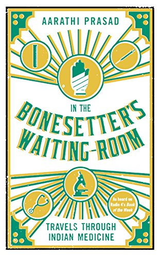 In the Bonesetter's Waiting Room: Travels Through Indian Medicine (Wellcome) By Aarathi Prasad