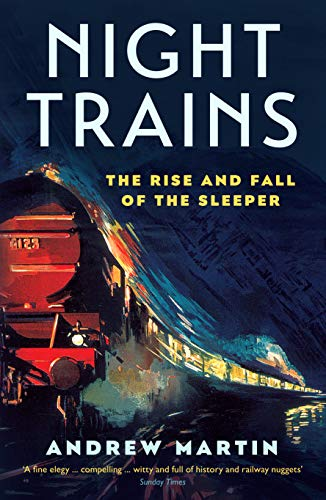 Night Trains: The Rise and Fall of the Sleeper By Andrew Martin