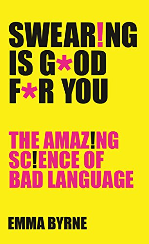 Swearing Is Good For You: The Amazing Science of Bad Language By Emma Byrne