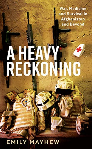 A Heavy Reckoning : War, Medicine and Survival in Afghanistan and Beyond (Wellcome) By Emily Mayhew