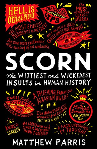 Scorn: The Wittiest and Wickedest Insults in Human History By Matthew Parris